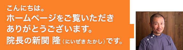 こんにちは。ホームページをご覧いただき ありがとうございます。院長の新関 隆(にいぜき たかし)です。